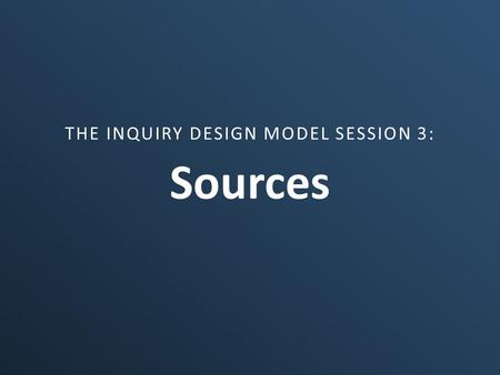Sources THE INQUIRY DESIGN MODEL SESSION 3:. Part I – The Nature of Sources What are sources? What makes a source disciplinary? What is the relationship.