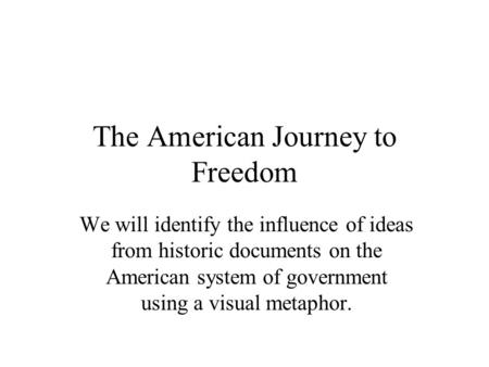The American Journey to Freedom We will identify the influence of ideas from historic documents on the American system of government using a visual metaphor.