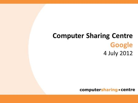 Computer Sharing Centre Google 4 July 2012. Agenda and Introduction 2  Latest news from the Computer Sharing Centre  Google  by Cherith Hateley.
