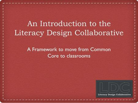 An Introduction to the Literacy Design Collaborative A Framework to move from Common Core to classrooms.