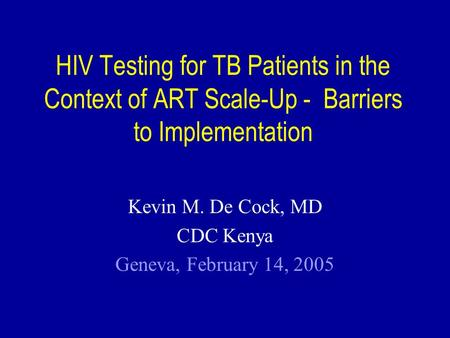 HIV Testing for TB Patients in the Context of ART Scale-Up - Barriers to Implementation Kevin M. De Cock, MD CDC Kenya Geneva, February 14, 2005.