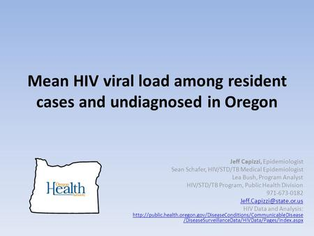 Mean HIV viral load among resident cases and undiagnosed in Oregon Jeff Capizzi, Epidemiologist Sean Schafer, HIV/STD/TB Medical Epidemiologist Lea Bush,