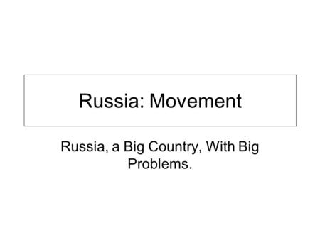Russia: Movement Russia, a Big Country, With Big Problems.