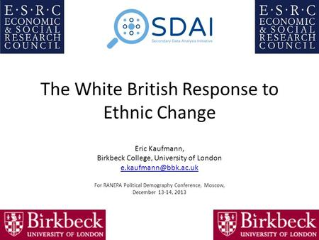 The White British Response to Ethnic Change Eric Kaufmann, Birkbeck College, University of London For RANEPA Political Demography.