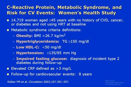 Slide Source: Lipids Online Slide Library www.lipidsonline.org C-Reactive Protein, Metabolic Syndrome, and Risk for CV Events: Women's Health Study 14,719.
