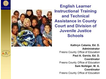 English Learner Instructional Training and Technical Assistance in County Court and Division of Juvenile Justice Schools Kathryn Catania, Ed. D. Administrator.