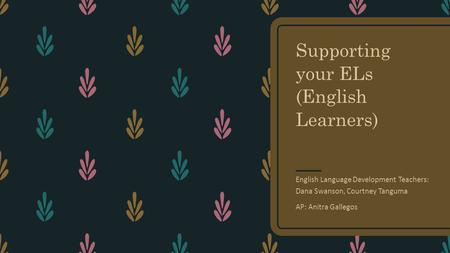 Supporting your ELs (English Learners) English Language Development Teachers: Dana Swanson, Courtney Tanguma AP: Anitra Gallegos.