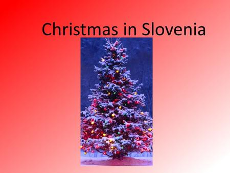 Christmas in Slovenia. How we celebrate Christmas in Slovenia ? Christmas in Slovenia we celebrate with our family. In Christmas Eve we do a Christmas.
