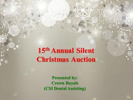 15 th Annual Silent Christmas Auction Presented by: Crown Royals (CSI Dental Assisting)