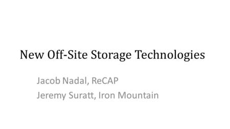 New Off-Site Storage Technologies Jacob Nadal, ReCAP Jeremy Suratt, Iron Mountain.