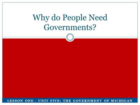 Why do People Need Governments? LESSON ONE - UNIT FIVE: THE GOVERNMENT OF MICHIGAN.