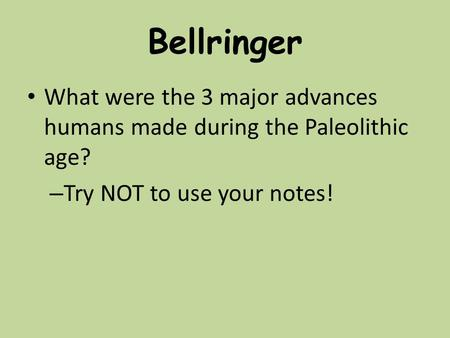 Bellringer What were the 3 major advances humans made during the Paleolithic age? – Try NOT to use your notes!