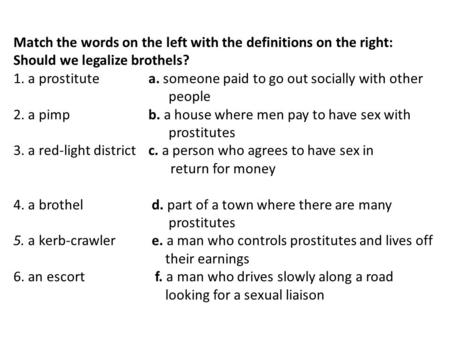 Match the words on the left with the definitions on the right: Should we legalize brothels? 1. a prostitute a. someone paid to go out socially with other.