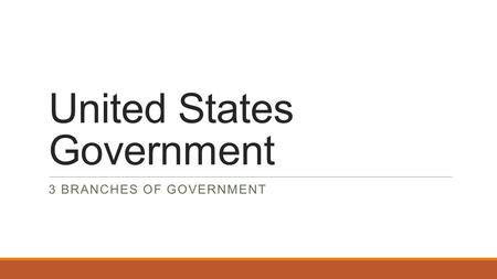 United States Government 3 BRANCHES OF GOVERNMENT.
