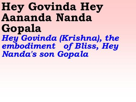 Hey Govinda Hey Aananda Nanda Gopala Hey Govinda (Krishna), the embodiment of Bliss, Hey Nanda's son Gopala.