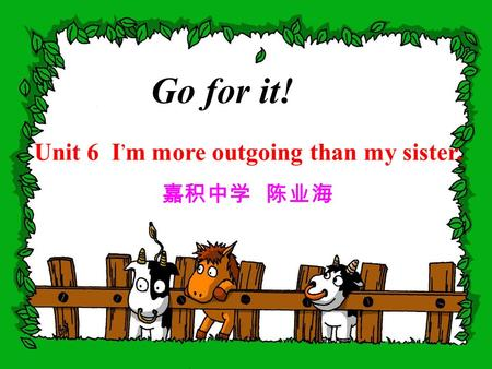 Go for it! Unit 6 I, m more outgoing than my sister. 嘉积中学 陈业海.