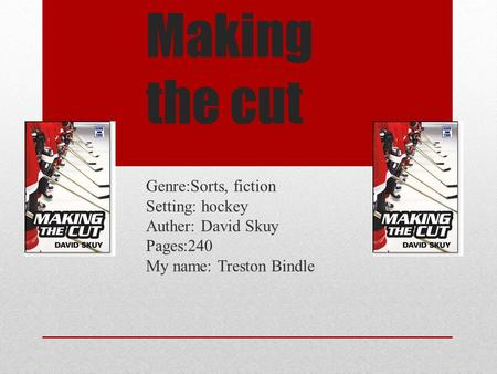 Making the cut Genre:Sorts, fiction Setting: hockey Auther: David Skuy Pages:240 My name: Treston Bindle.