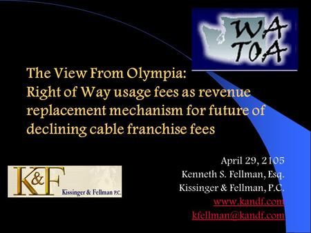 The View From Olympia: Right of Way usage fees as revenue replacement mechanism for future of declining cable franchise fees April 29, 2105 Kenneth S.