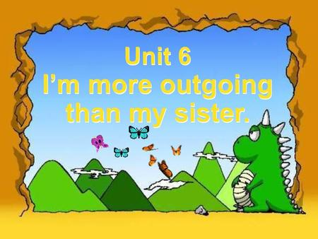 Unit 6 I'm more outgoing than my sister. Unit 6 I'm more outgoing than my sister.