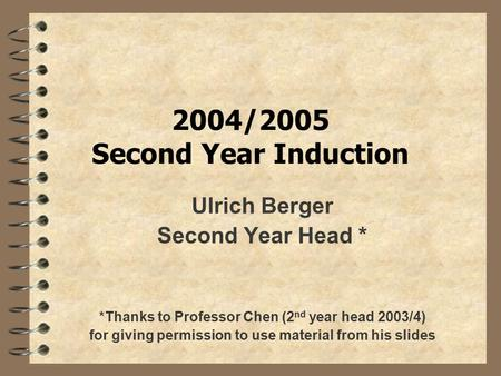 2004/2005 Second Year Induction Ulrich Berger Second Year Head * *Thanks to Professor Chen (2 nd year head 2003/4) for giving permission to use material.