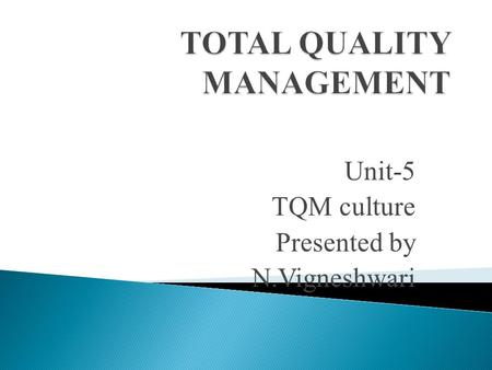 "Unit-5 TQM culture Presented by N.Vigneshwari.  Culture is ""the sum total learned beliefs, values, and customs that serve to direct the consumer behavior."