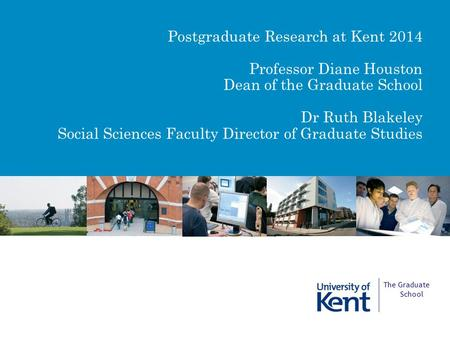 The Graduate School Postgraduate Research at Kent 2014 Professor Diane Houston Dean of the Graduate School Dr Ruth Blakeley Social Sciences Faculty Director.