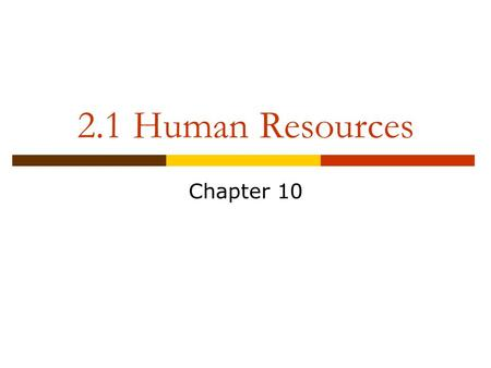 2.1 Human Resources Chapter 10. Human Resource Management  The strategic approach to the effective management of an organization's workers so that they.