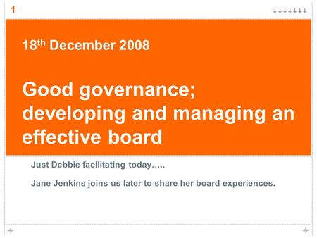 1 18 th December 2008 Good governance; developing and managing an effective board Just Debbie facilitating today….. Jane Jenkins joins us later to share.