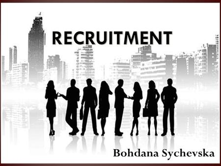 Bohdana Sychevska. 1. The need for effective recruitment. 2. Job analysis. 3. Five categories of analysis. 4. Methods of recruitment. 5. Internal recruitment.