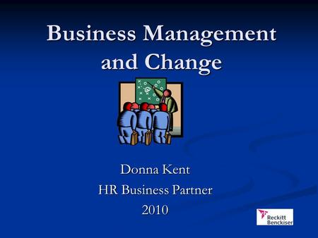 Business Management and Change Donna Kent HR Business Partner 2010.