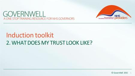 Induction toolkit 2. WHAT DOES MY TRUST LOOK LIKE? © GovernWell 2015 1.