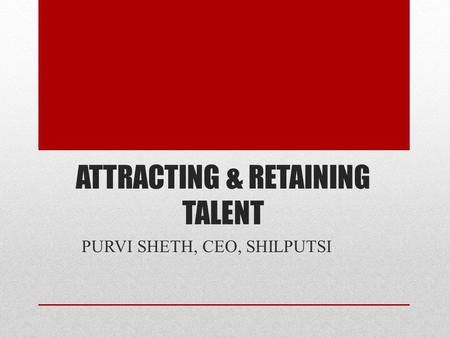 ATTRACTING & RETAINING TALENT PURVI SHETH, CEO, SHILPUTSI.