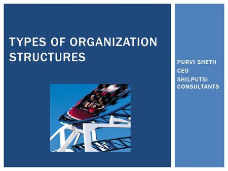 PURVI SHETH CEO SHILPUTSI CONSULTANTS TYPES OF ORGANIZATION STRUCTURES.