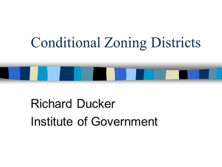 Conditional Zoning Districts Richard Ducker Institute of Government.