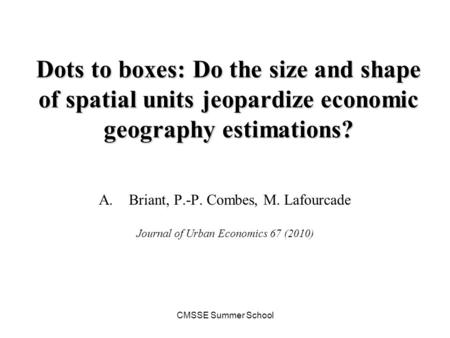 CMSSE Summer School Dots to boxes: Do the size and shape of spatial units jeopardize economic geography estimations? A.Briant, P.-P. Combes, M. Lafourcade.