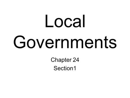Local Governments Chapter 24 Section1. Created by the State Local governments have no legal independence. Established by the state, they are entirely.