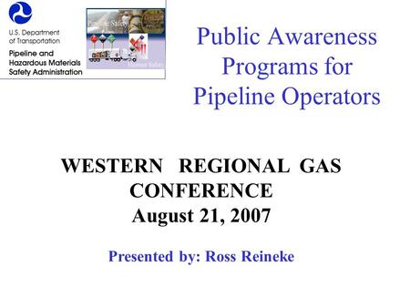 Public Awareness Programs for Pipeline Operators WESTERN REGIONAL GAS CONFERENCE August 21, 2007 Presented by: Ross Reineke.