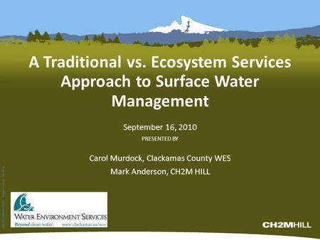 A Traditional vs. Ecosystem Services Approach to Surface Water Management September 16, 2010 PRESENTED BY Carol Murdock, Clackamas County WES Mark Anderson,