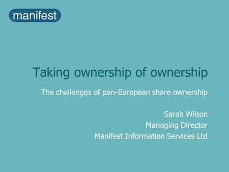 Taking ownership of ownership The challenges of pan-European share ownership Sarah Wilson Managing Director Manifest Information Services Ltd.
