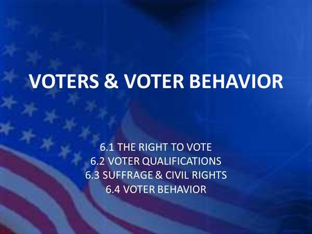 VOTERS & VOTER BEHAVIOR 6.1 THE RIGHT TO VOTE 6.2 VOTER QUALIFICATIONS 6.3 SUFFRAGE & CIVIL RIGHTS 6.4 VOTER BEHAVIOR.