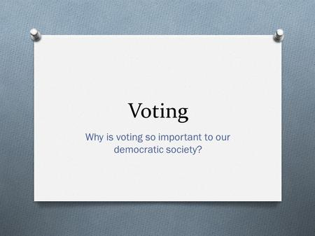 Voting Why is voting so important to our democratic society?