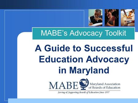 MABE's Advocacy Toolkit A Guide to Successful Education Advocacy in Maryland.