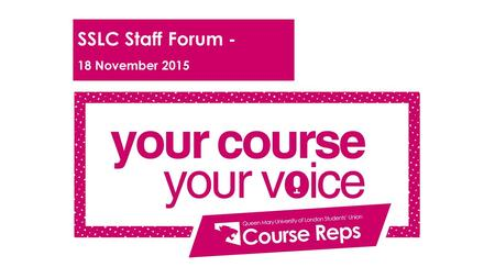 SSLC Staff Forum - 18 November 2015. Programme 1. Welcome and introductions 2. Overview of the Course Rep System and recent changes 3. Course Rep Election.