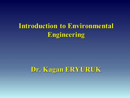 Introduction to Environmental Engineering Dr. Kagan ERYURUK