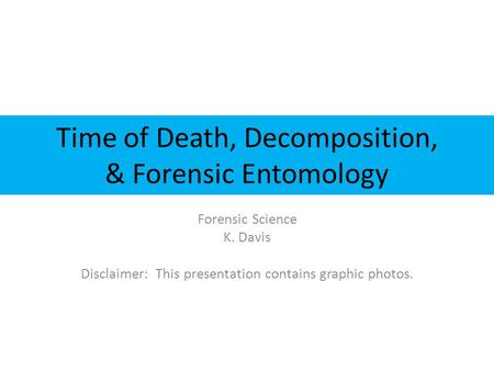Time of Death, Decomposition, & Forensic Entomology Forensic Science K. Davis Disclaimer: This presentation contains graphic photos.