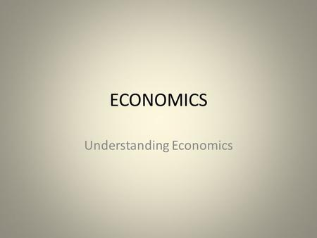 ECONOMICS Understanding Economics. Do Now – Copy Definitions from underlined words Economics is the social science that studies economic activity to gain.
