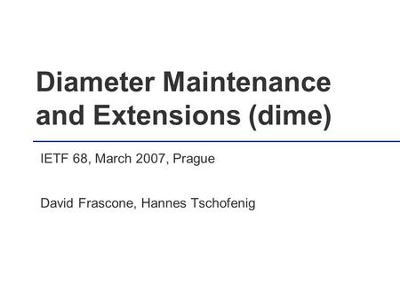 Diameter Maintenance and Extensions (dime) IETF 68, March 2007, Prague David Frascone, Hannes Tschofenig.