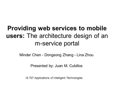 Providing web services to mobile users: The architecture design of an m-service portal Minder Chen - Dongsong Zhang - Lina Zhou Presented by: Juan M. Cubillos.