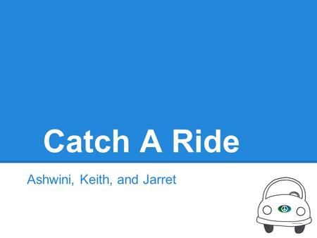 Catch A Ride Ashwini, Keith, and Jarret. Overall problem and solution Ad-hoc Ridesharing Problems Craigslist: unreliable, unsafe, difficult to find rideshares,