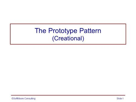 The Prototype Pattern (Creational) ©SoftMoore ConsultingSlide 1.
